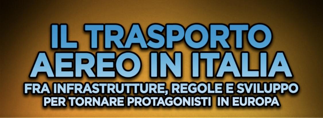 IL TRASPORTO AEREO IN ITALIA – Fra Infrastrutture, regole e sviluppo per tornare protagonisti in Italia